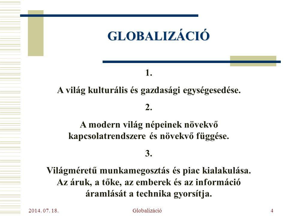 2014. 07. 18. Globalizáció4 GLOBALIZÁCIÓ 1. A világ kulturális és gazdasági egységesedése. 2. A modern világ népeinek növekvő kapcsolatrendszere és nö