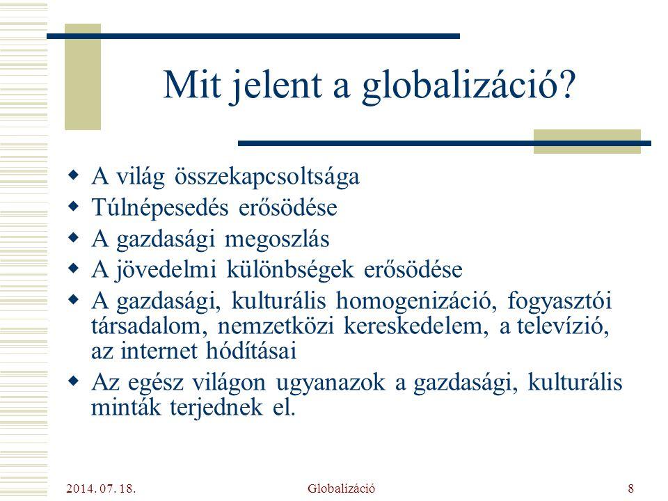 2014. 07. 18. Globalizáció8 Mit jelent a globalizáció?  A világ összekapcsoltsága  Túlnépesedés erősödése  A gazdasági megoszlás  A jövedelmi külö