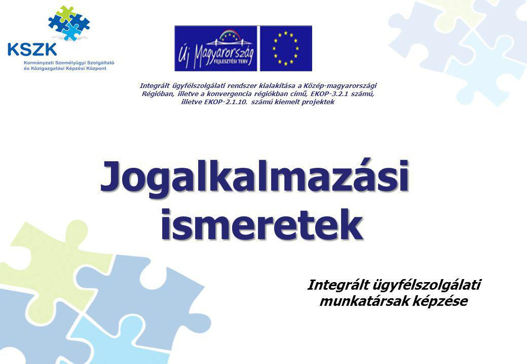 1 Jogalkalmazási ismeretek ismeretek Integrált ügyfélszolgálati rendszer kialakítása a Közép-magyarországi Régióban, illetve a konvergencia régiókban című, EKOP-3.2.1 számú, illetve EKOP-2.1.10.