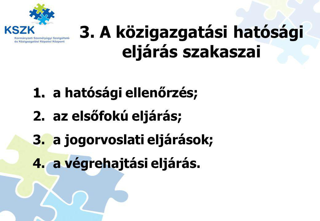 3. A közigazgatási hatósági eljárás szakaszai 1. 1. a hatósági ellenőrzés; 2. az elsőfokú eljárás; 3. a jogorvoslati eljárások; 4. a végrehajtási eljá