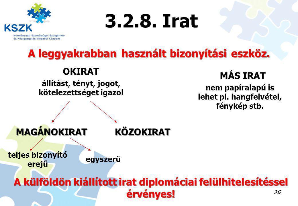 26 3.2.8. Irat A leggyakrabban használt bizonyítási eszköz. OKIRAT MÁS IRAT állítást, tényt, jogot, kötelezettséget igazol MAGÁNOKIRATKÖZOKIRAT teljes