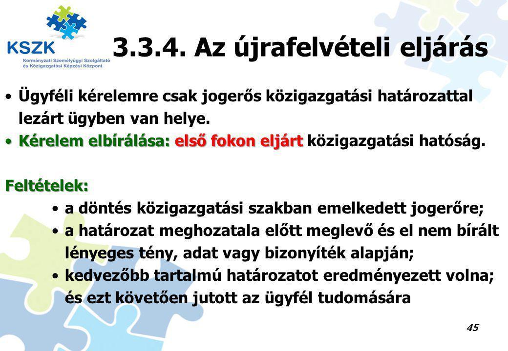 45 3.3.4. Az újrafelvételi eljárás Ügyféli kérelemre csak jogerős közigazgatási határozattal lezárt ügyben van helye. Kérelem elbírálása: első fokon e