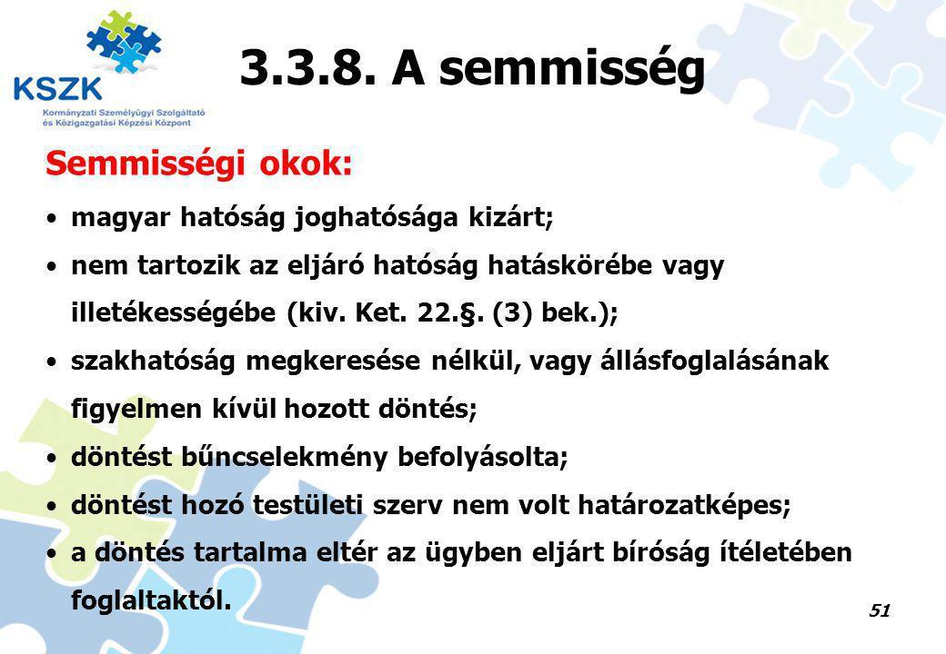 51 3.3.8. A semmisség Semmisségi okok: magyar hatóság joghatósága kizárt; nem tartozik az eljáró hatóság hatáskörébe vagy illetékességébe (kiv. Ket. 2