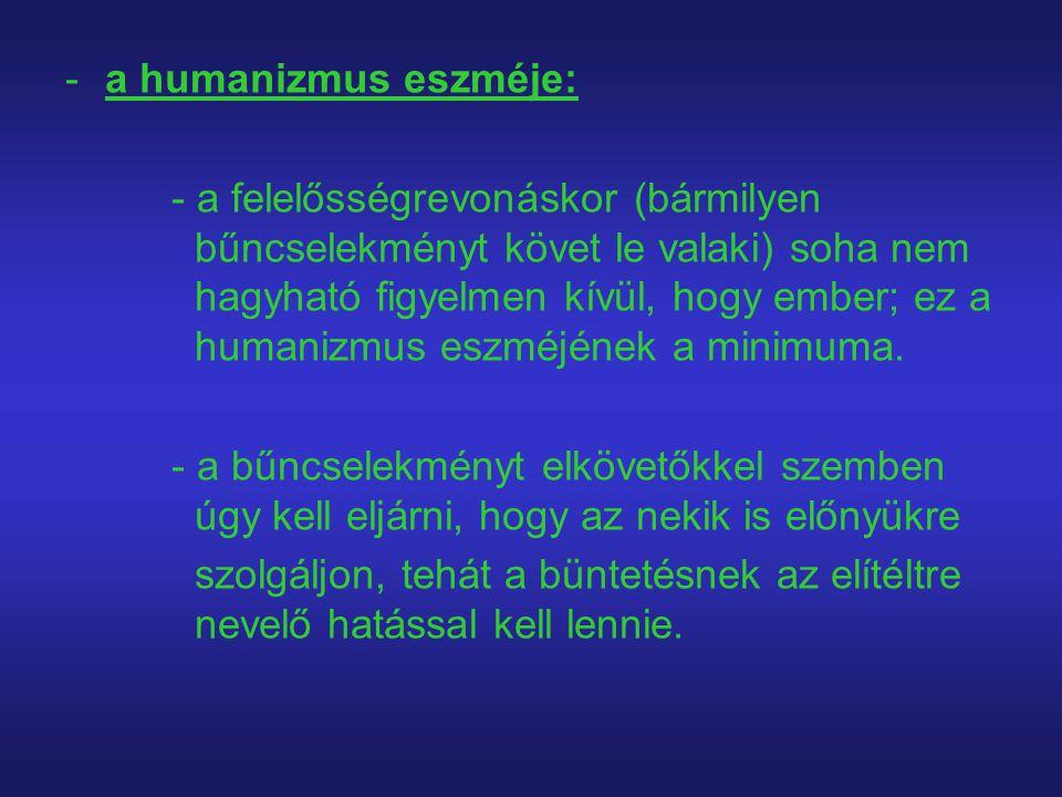 -a humanizmus eszméje: - a felelősségrevonáskor (bármilyen bűncselekményt követ le valaki) soha nem hagyható figyelmen kívül, hogy ember; ez a humaniz