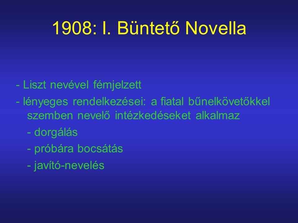 1908: I. Büntető Novella - Liszt nevével fémjelzett - lényeges rendelkezései: a fiatal bűnelkövetőkkel szemben nevelő intézkedéseket alkalmaz - dorgál