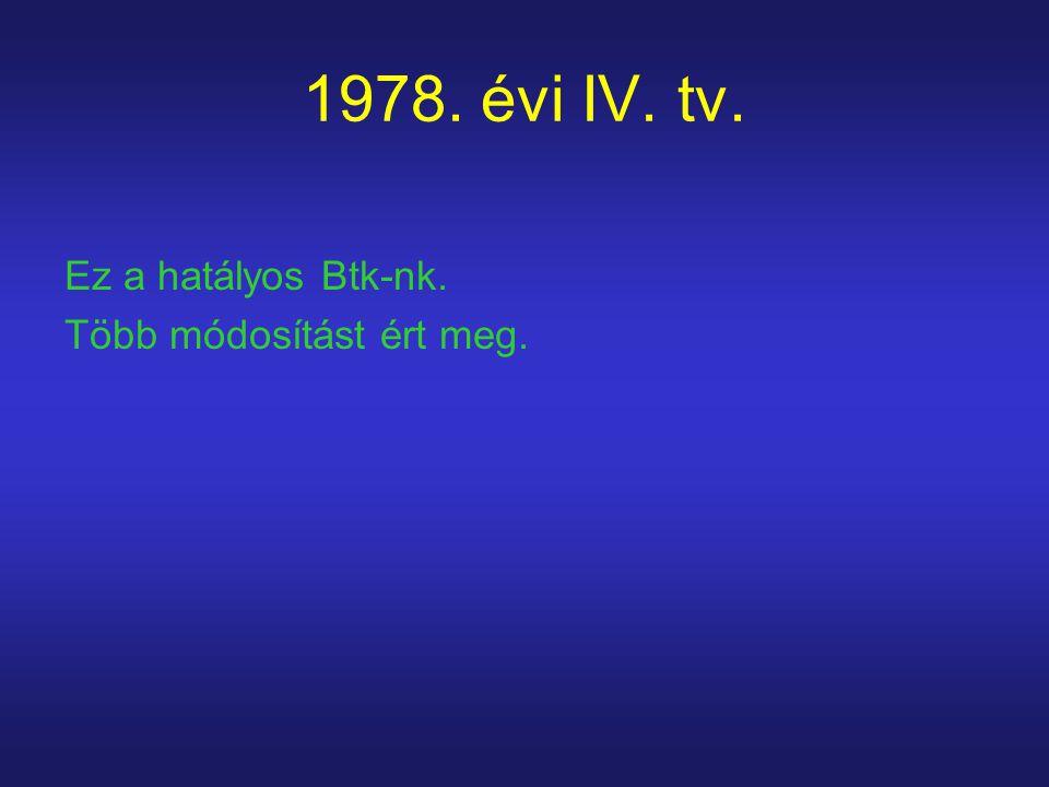 1978. évi IV. tv. Ez a hatályos Btk-nk. Több módosítást ért meg.