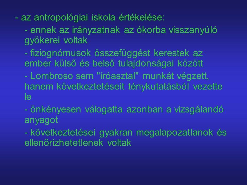 - az antropológiai iskola értékelése: - ennek az irányzatnak az ókorba visszanyúló gyökerei voltak - fiziognómusok összefüggést kerestek az ember küls