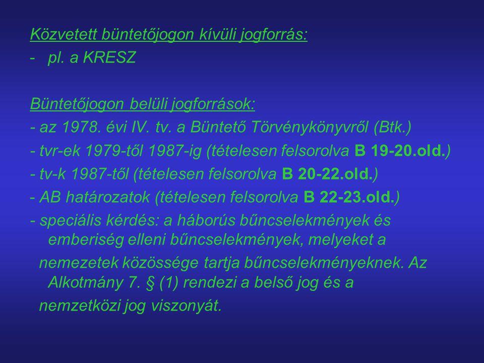 Közvetett büntetőjogon kívüli jogforrás: -pl. a KRESZ Büntetőjogon belüli jogforrások: - az 1978. évi IV. tv. a Büntető Törvénykönyvről (Btk.) - tvr-e
