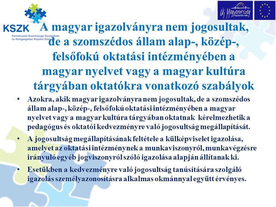 A magyar igazolványra nem jogosultak, de a szomszédos állam alap-, közép-, felsőfokú oktatási intézményében a magyar nyelvet vagy a magyar kultúra tárgyában oktatókra vonatkozó szabályok Azokra, akik magyar igazolványra nem jogosultak, de a szomszédos állam alap-, közép-, felsőfokú oktatási intézményében a magyar nyelvet vagy a magyar kultúra tárgyában oktatnak kérelmezhetik a pedagógus és oktatói kedvezményre való jogosultság megállapítását.