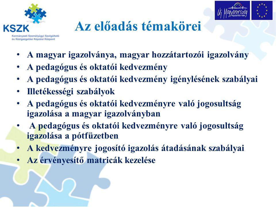 Az előadás témakörei A magyar igazolványa, magyar hozzátartozói igazolvány A pedagógus és oktatói kedvezmény A pedagógus és oktatói kedvezmény igénylésének szabályai Illetékességi szabályok A pedagógus és oktatói kedvezményre való jogosultság igazolása a magyar igazolványban A pedagógus és oktatói kedvezményre való jogosultság igazolása a pótfüzetben A kedvezményre jogosító igazolás átadásának szabályai Az érvényesítő matricák kezelése