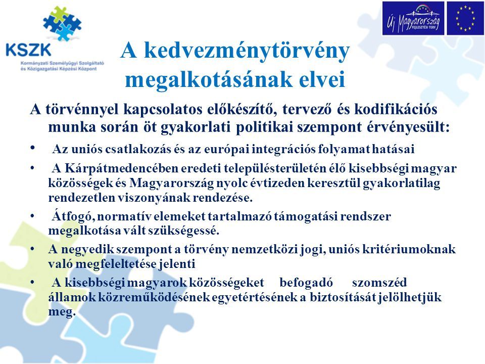 A kedvezménytörvény megalkotásának elvei A törvénnyel kapcsolatos előkészítő, tervező és kodifikációs munka során öt gyakorlati politikai szempont érvényesült: Az uniós csatlakozás és az európai integrációs folyamat hatásai A Kárpátmedencében eredeti településterületén élő kisebbségi magyar közösségek és Magyarország nyolc évtizeden keresztül gyakorlatilag rendezetlen viszonyának rendezése.