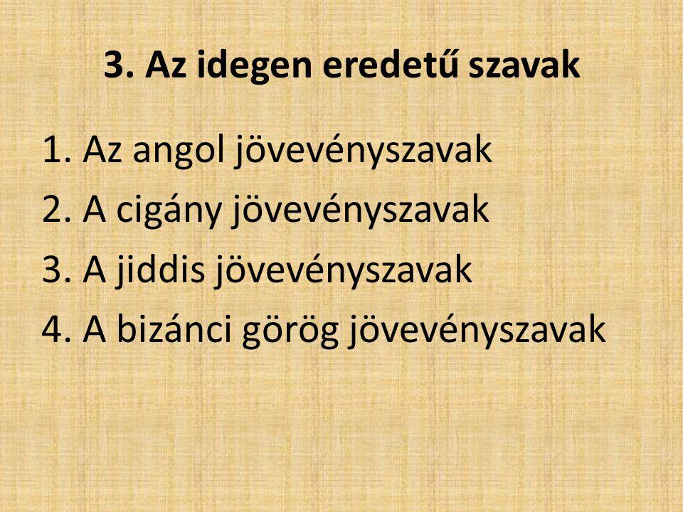 3. Az idegen eredetű szavak 1. Az angol jövevényszavak 2. A cigány jövevényszavak 3. A jiddis jövevényszavak 4. A bizánci görög jövevényszavak