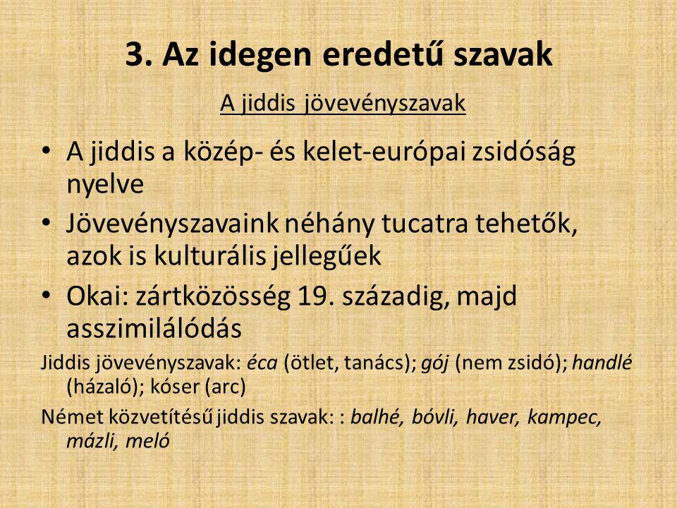 3. Az idegen eredetű szavak A jiddis jövevényszavak A jiddis a közép- és kelet-európai zsidóság nyelve Jövevényszavaink néhány tucatra tehetők, azok i