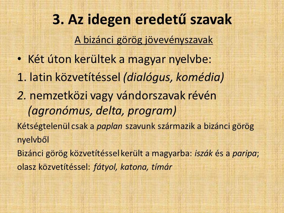 3. Az idegen eredetű szavak A bizánci görög jövevényszavak Két úton kerültek a magyar nyelvbe: 1. latin közvetítéssel (dialógus, komédia) 2. nemzetköz