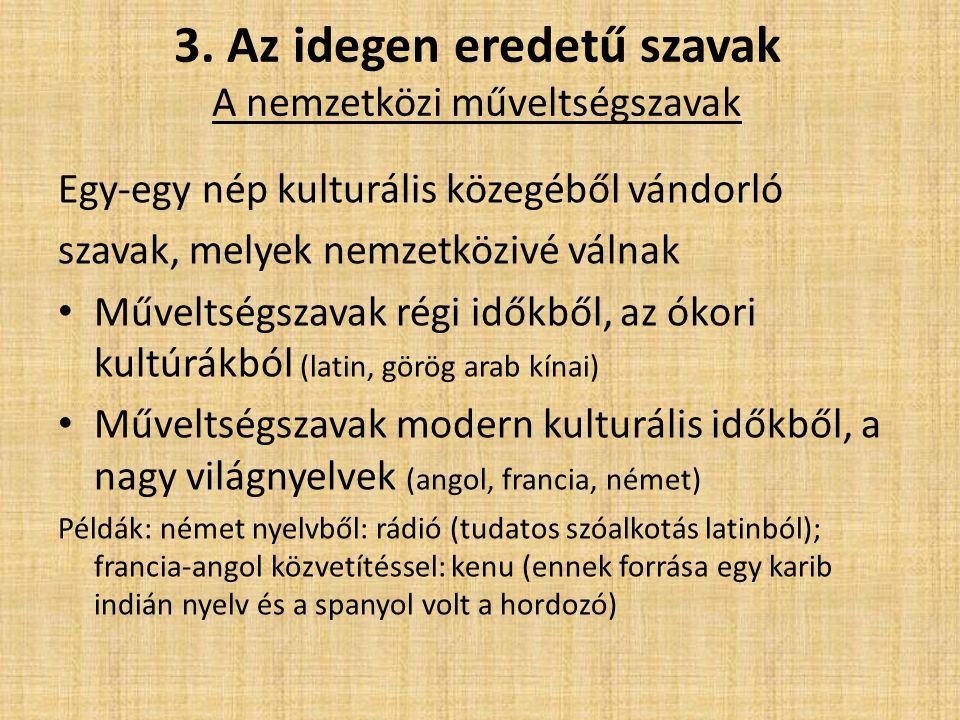 3. Az idegen eredetű szavak A nemzetközi műveltségszavak Egy-egy nép kulturális közegéből vándorló szavak, melyek nemzetközivé válnak Műveltségszavak