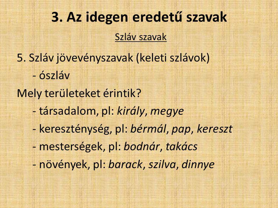 3. Az idegen eredetű szavak Szláv szavak 5. Szláv jövevényszavak (keleti szlávok) - ószláv Mely területeket érintik? - társadalom, pl: király, megye -