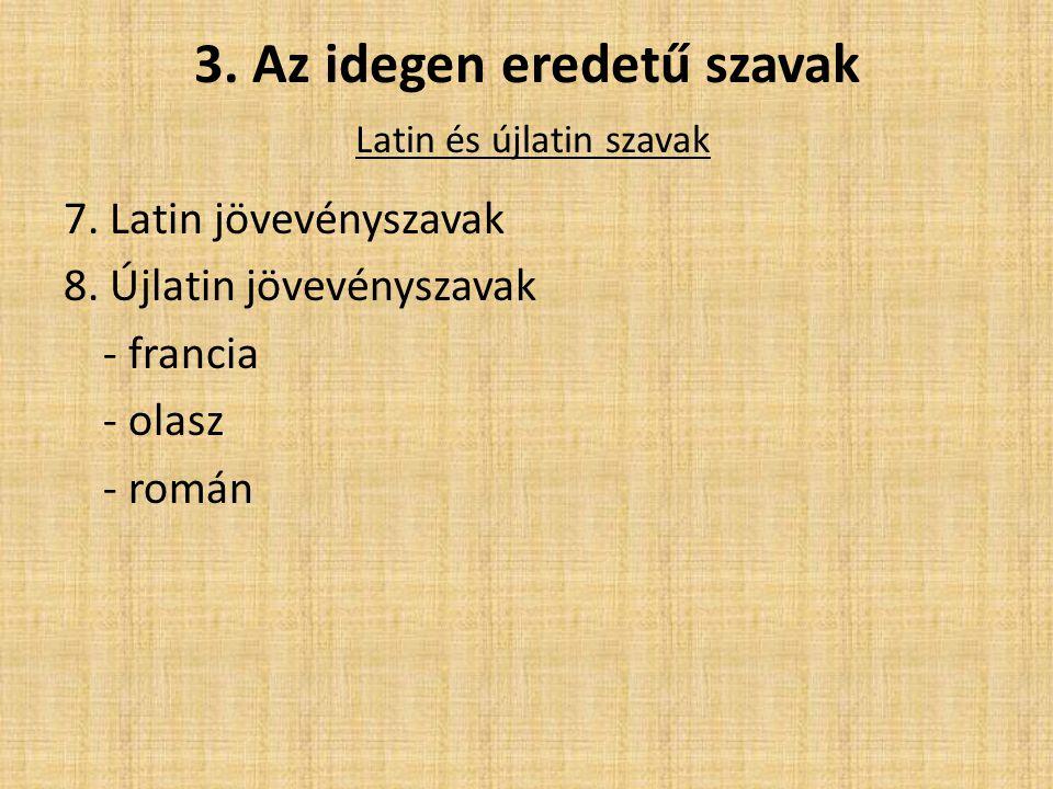 3. Az idegen eredetű szavak Latin és újlatin szavak 7. Latin jövevényszavak 8. Újlatin jövevényszavak - francia - olasz - román