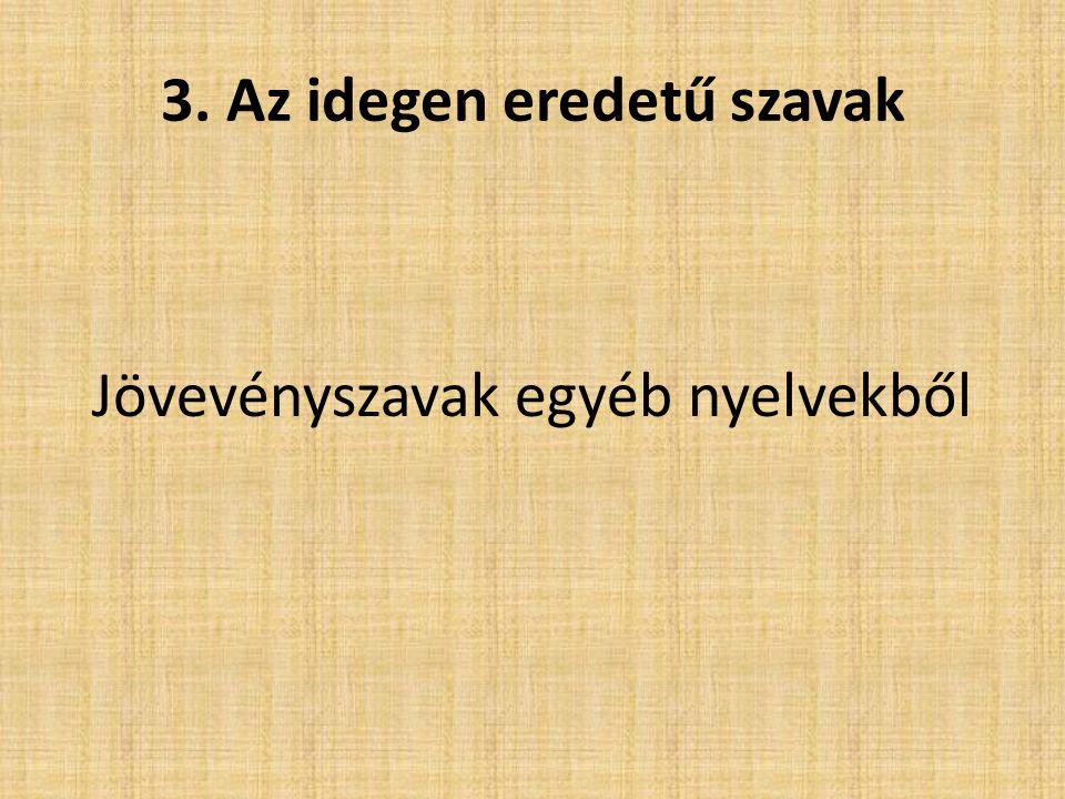 3. Az idegen eredetű szavak Jövevényszavak egyéb nyelvekből