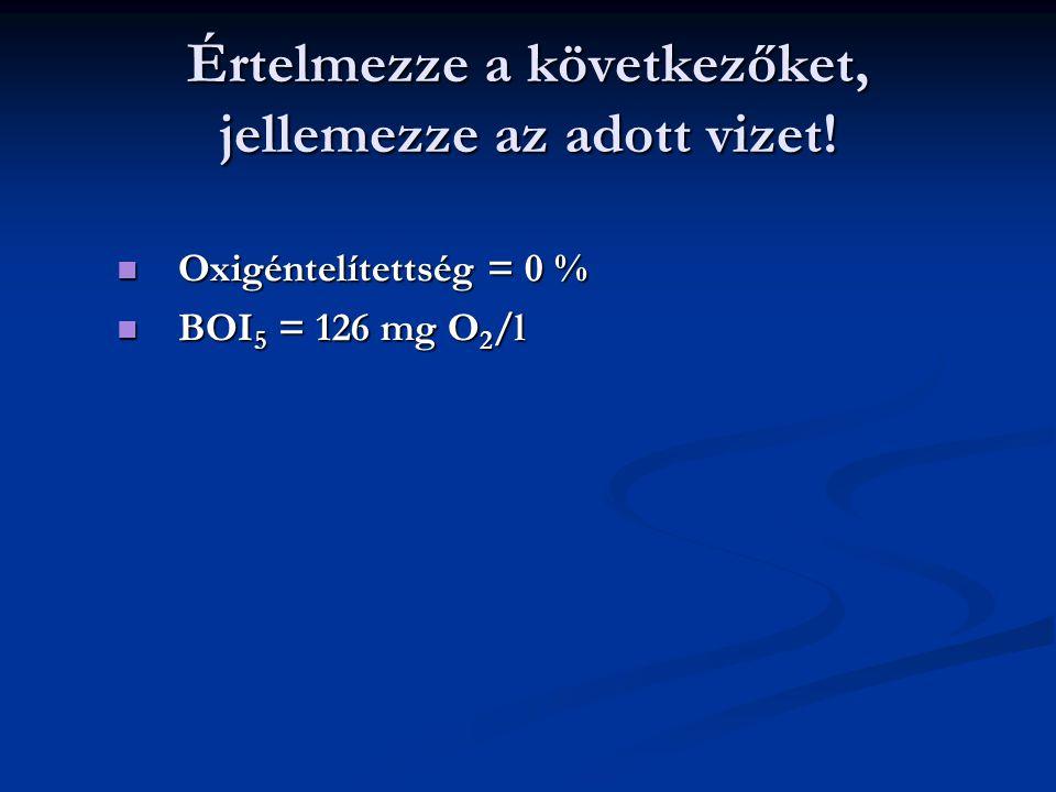 Értelmezze a következőket, jellemezze az adott vizet! Oxigéntelítettség = 0 % Oxigéntelítettség = 0 % BOI 5 = 126 mg O 2 /l BOI 5 = 126 mg O 2 /l