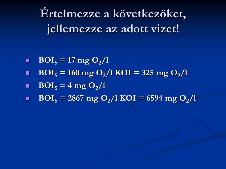Értelmezze a következőket, jellemezze az adott vizet! BOI 5 = 17 mg O 2 /l BOI 5 = 17 mg O 2 /l BOI 5 = 160 mg O 2 /l KOI = 325 mg O 2 /l BOI 5 = 160