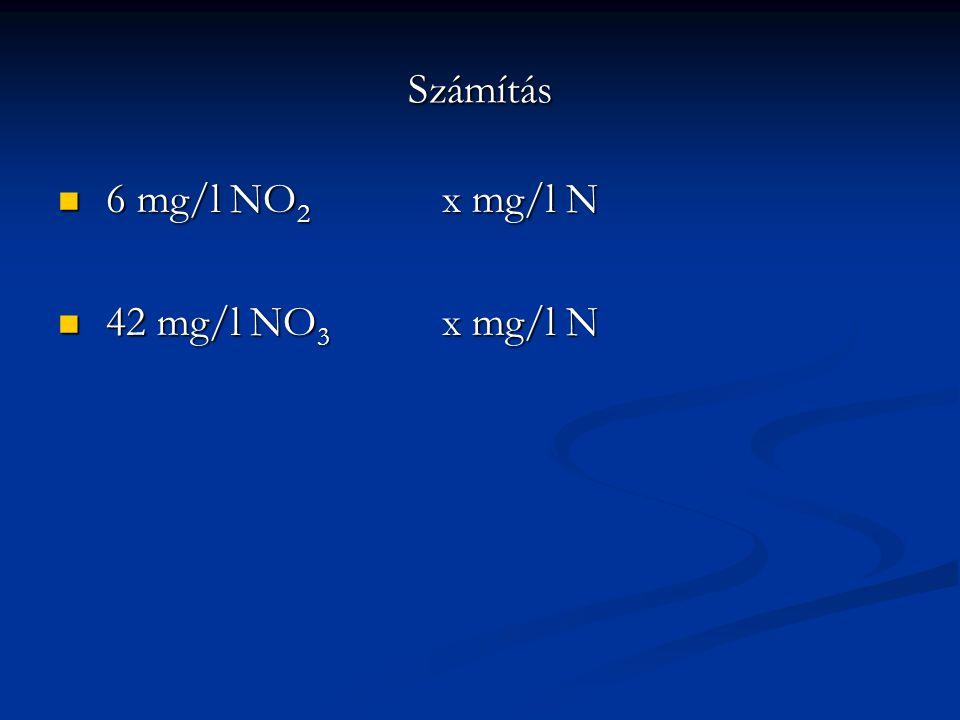 Számítás 6 mg/l NO 2 x mg/l N 6 mg/l NO 2 x mg/l N 42 mg/l NO 3 x mg/l N 42 mg/l NO 3 x mg/l N