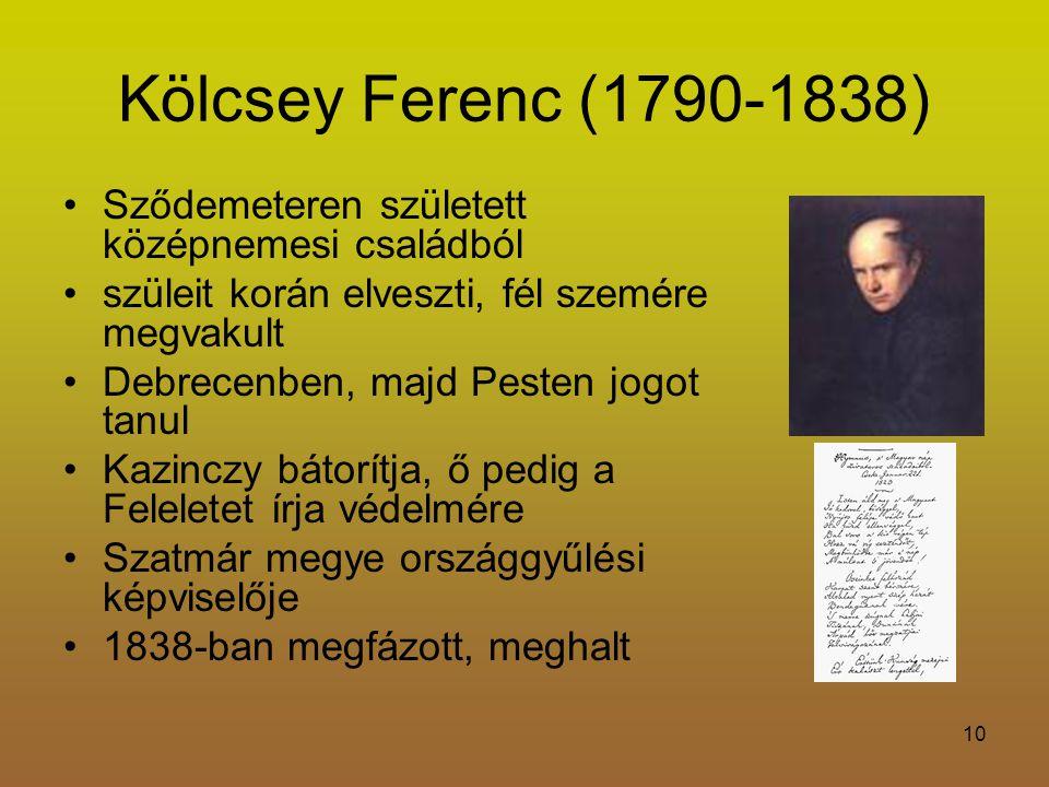 10 Kölcsey Ferenc (1790-1838) Sződemeteren született középnemesi családból szüleit korán elveszti, fél szemére megvakult Debrecenben, majd Pesten jogot tanul Kazinczy bátorítja, ő pedig a Feleletet írja védelmére Szatmár megye országgyűlési képviselője 1838-ban megfázott, meghalt