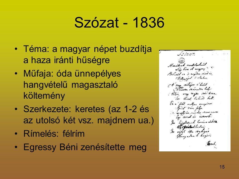 15 Szózat - 1836 Téma: a magyar népet buzdítja a haza iránti hűségre Műfaja: óda ünnepélyes hangvételű magasztaló költemény Szerkezete: keretes (az 1-2 és az utolsó két vsz.