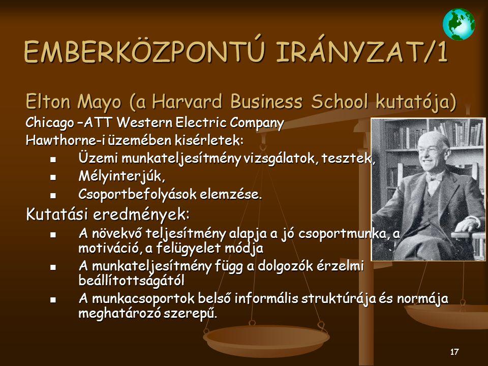 17 EMBERKÖZPONTÚ IRÁNYZAT/1 Elton Mayo (a Harvard Business School kutatója) Chicago –ATT Western Electric Company Hawthorne-i üzemében kisérletek: Üze
