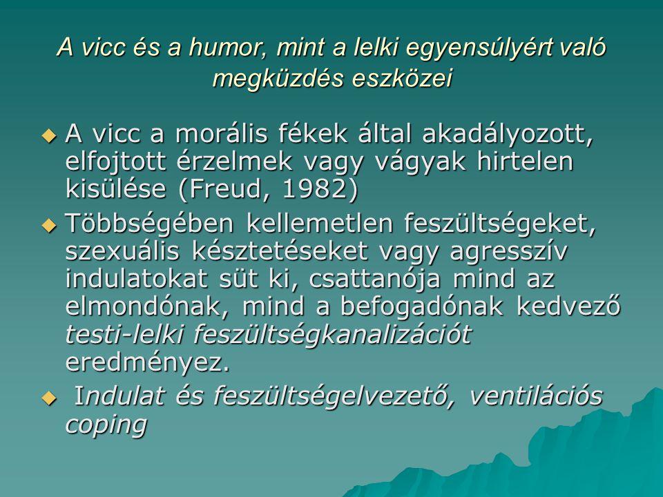 A vicc és a humor, mint a lelki egyensúlyért való megküzdés eszközei  A vicc a morális fékek által akadályozott, elfojtott érzelmek vagy vágyak hirtelen kisülése (Freud, 1982)  Többségében kellemetlen feszültségeket, szexuális késztetéseket vagy agresszív indulatokat süt ki, csattanója mind az elmondónak, mind a befogadónak kedvező testi-lelki feszültségkanalizációt eredményez.