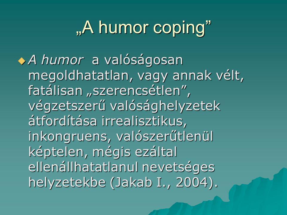 """""""A humor coping  A humor a valóságosan megoldhatatlan, vagy annak vélt, fatálisan """"szerencsétlen , végzetszerű valósághelyzetek átfordítása irrealisztikus, inkongruens, valószerűtlenül képtelen, mégis ezáltal ellenállhatatlanul nevetséges helyzetekbe (Jakab I., 2004)."""