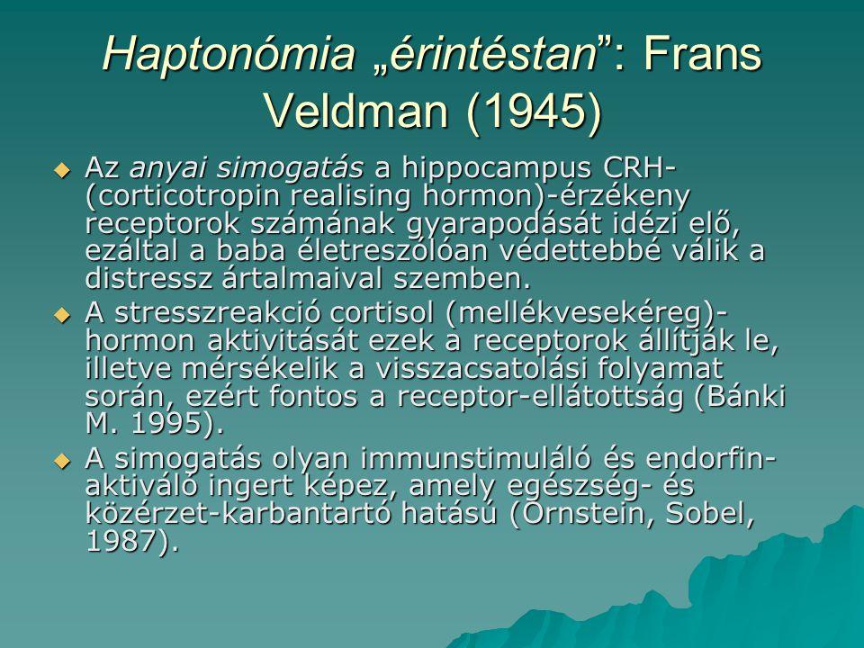 """Haptonómia """"érintéstan : Frans Veldman (1945)  Az anyai simogatás a hippocampus CRH- (corticotropin realising hormon)-érzékeny receptorok számának gyarapodását idézi elő, ezáltal a baba életreszólóan védettebbé válik a distressz ártalmaival szemben."""