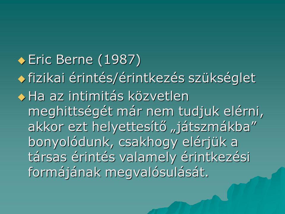 """ Eric Berne (1987)  fizikai érintés/érintkezés szükséglet  Ha az intimitás közvetlen meghittségét már nem tudjuk elérni, akkor ezt helyettesítő """"játszmákba bonyolódunk, csakhogy elérjük a társas érintés valamely érintkezési formájának megvalósulását."""