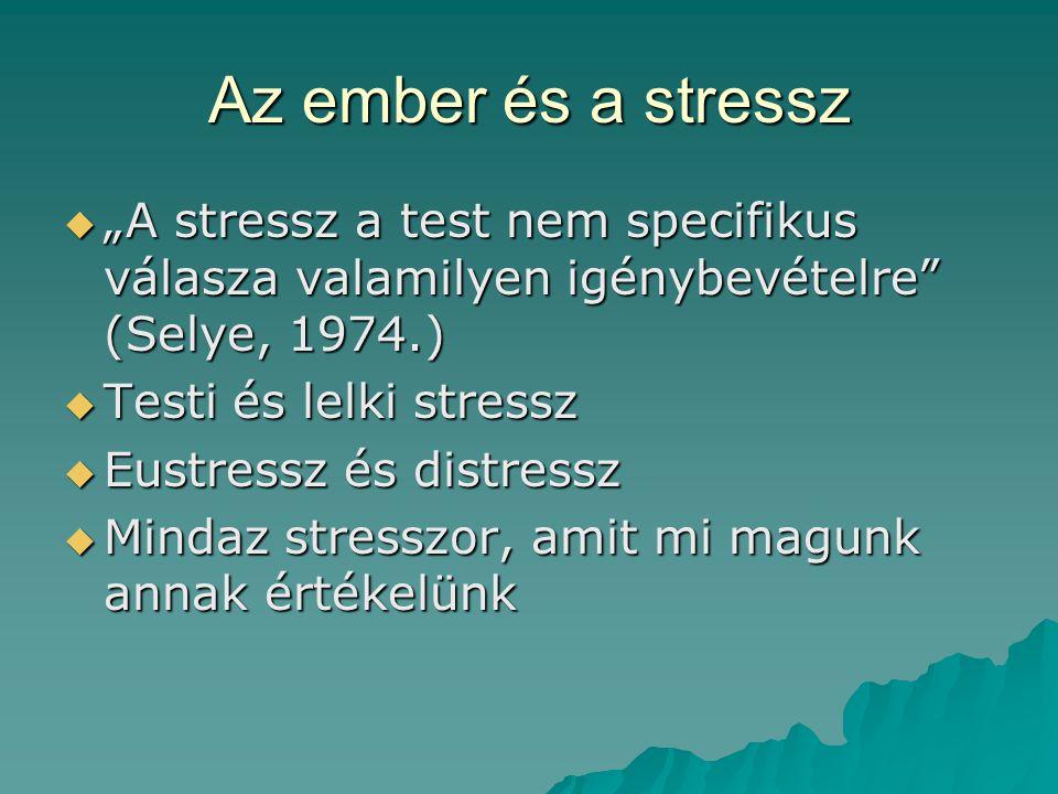 """Az ember és a stressz  """"A stressz a test nem specifikus válasza valamilyen igénybevételre (Selye, 1974.)  Testi és lelki stressz  Eustressz és distressz  Mindaz stresszor, amit mi magunk annak értékelünk"""