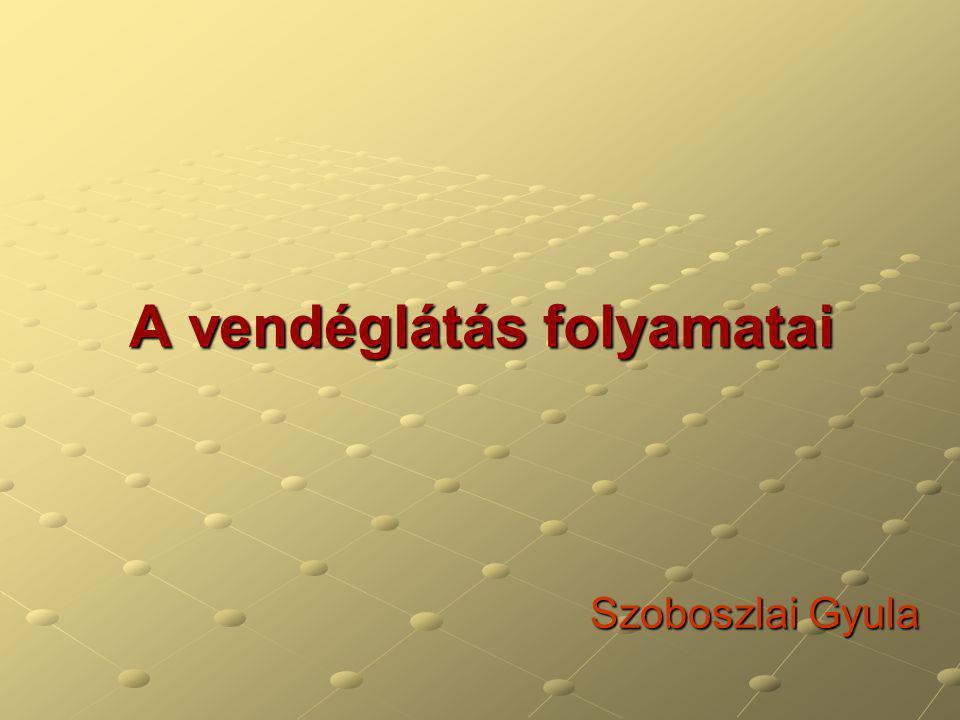 A vendéglátás folyamatai Szoboszlai Gyula Szoboszlai Gyula