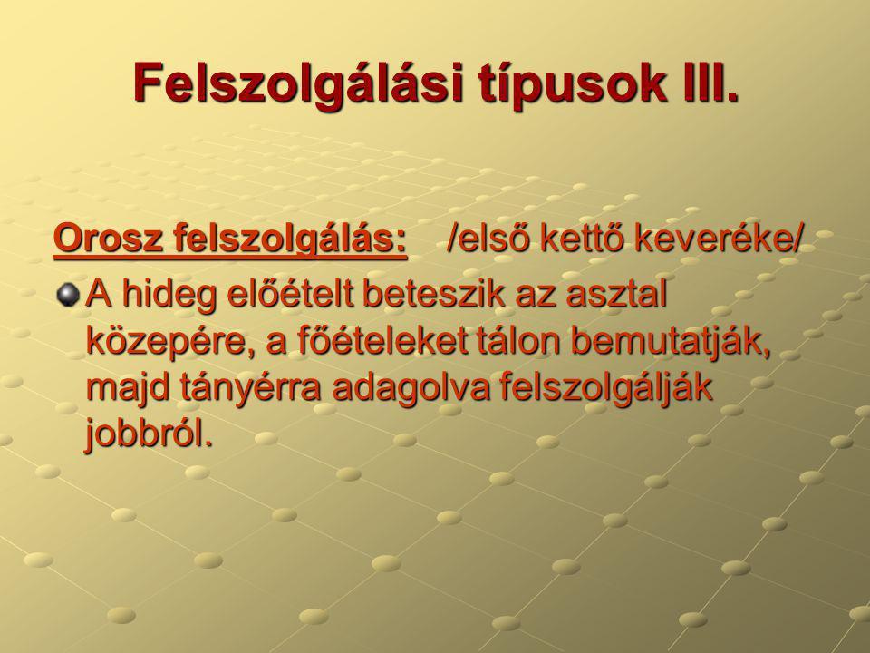 Felszolgálási típusok III. Orosz felszolgálás: /első kettő keveréke/ A hideg előételt beteszik az asztal közepére, a főételeket tálon bemutatják, majd
