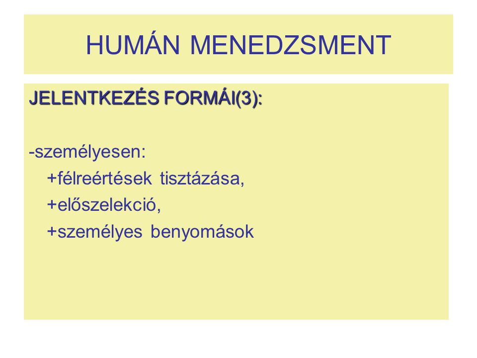 HUMÁN MENEDZSMENT JELENTKEZÉS FORMÁI(3): -személyesen: +félreértések tisztázása, +előszelekció, +személyes benyomások