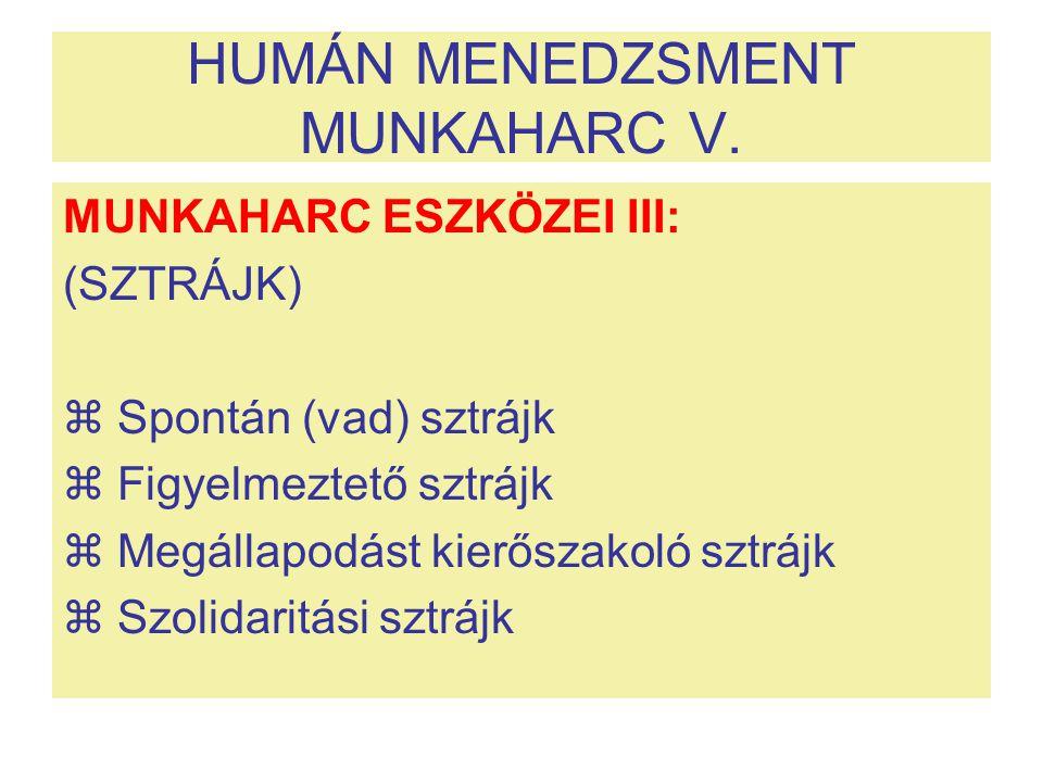 HUMÁN MENEDZSMENT MUNKAHARC V. MUNKAHARC ESZKÖZEI III: (SZTRÁJK)  Spontán (vad) sztrájk  Figyelmeztető sztrájk  Megállapodást kierőszakoló sztrájk