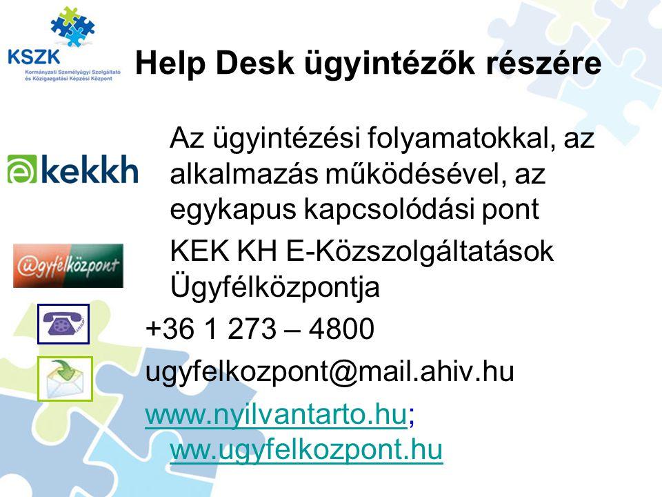 Help Desk ügyintézők részére Az ügyintézési folyamatokkal, az alkalmazás működésével, az egykapus kapcsolódási pont KEK KH E-Közszolgáltatások Ügyfélközpontja +36 1 273 – 4800 ugyfelkozpont@mail.ahiv.hu www.nyilvantarto.huwww.nyilvantarto.hu; ww.ugyfelkozpont.hu ww.ugyfelkozpont.hu