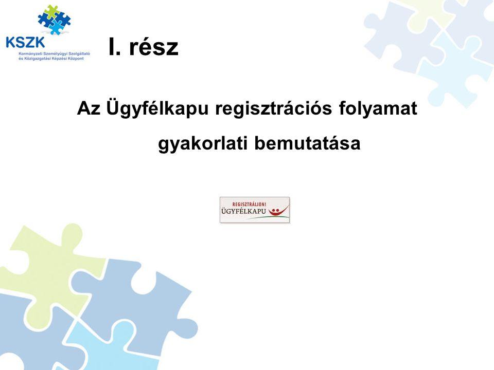 I. rész Az Ügyfélkapu regisztrációs folyamat gyakorlati bemutatása