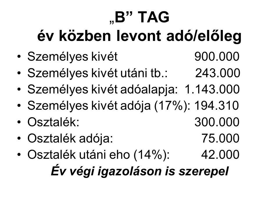 """""""B TAG év közben levont adó/előleg Személyes kivét 900.000 Személyes kivét utáni tb.: 243.000 Személyes kivét adóalapja:1.143.000 Személyes kivét adója (17%): 194.310 Osztalék: 300.000 Osztalék adója: 75.000 Osztalék utáni eho (14%): 42.000 Év végi igazoláson is szerepel"""