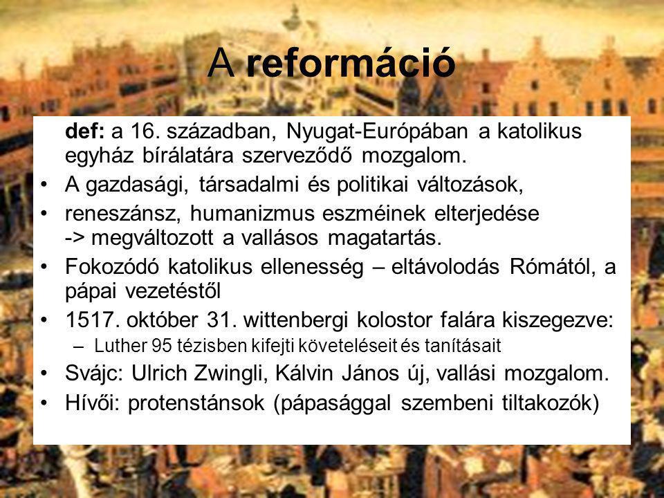 A reformáció def: a 16. században, Nyugat-Európában a katolikus egyház bírálatára szerveződő mozgalom. A gazdasági, társadalmi és politikai változások