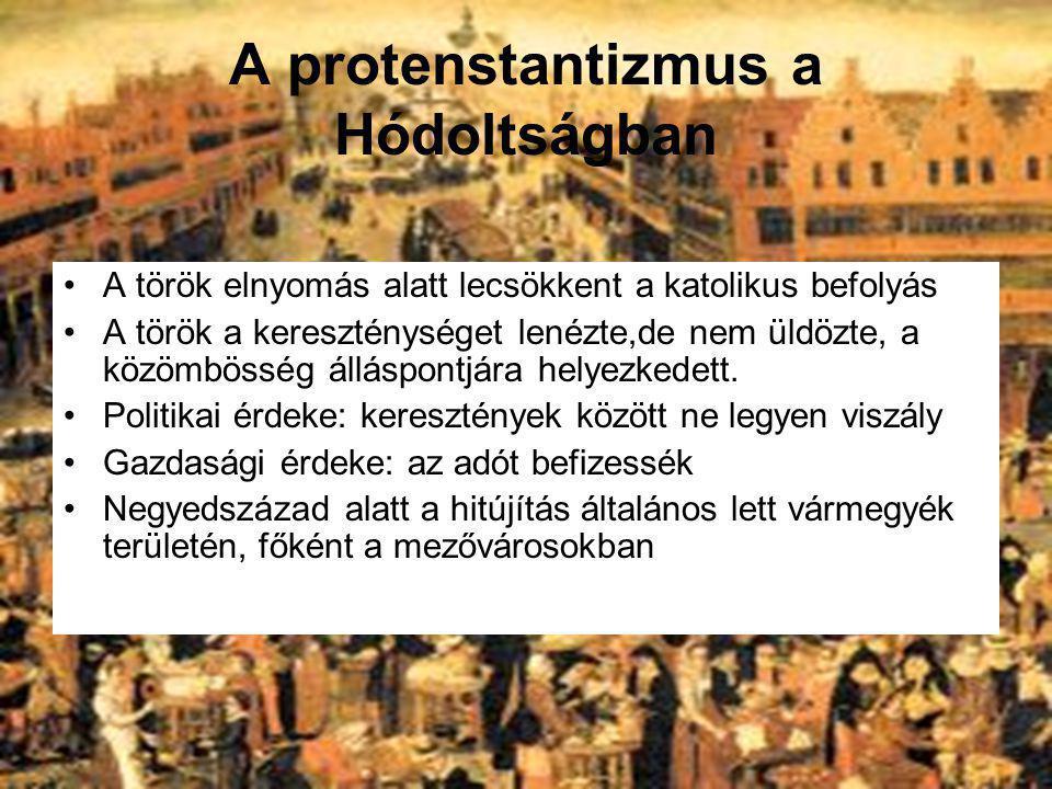 A protenstantizmus a Hódoltságban A török elnyomás alatt lecsökkent a katolikus befolyás A török a kereszténységet lenézte,de nem üldözte, a közömböss