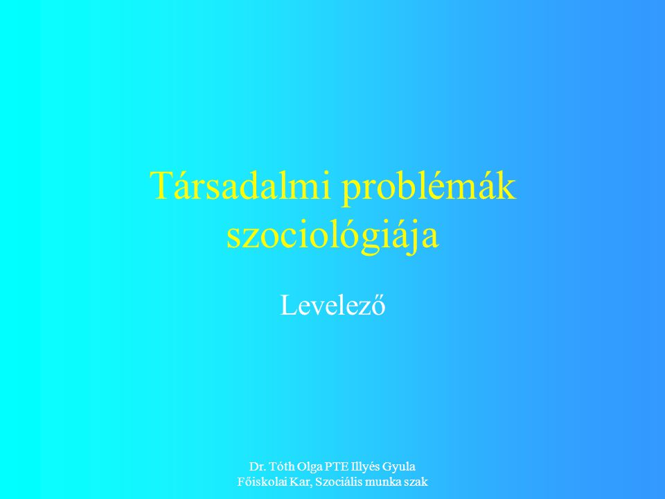 Dr. Tóth Olga PTE Illyés Gyula Főiskolai Kar, Szociális munka szak Társadalmi problémák szociológiája Levelező