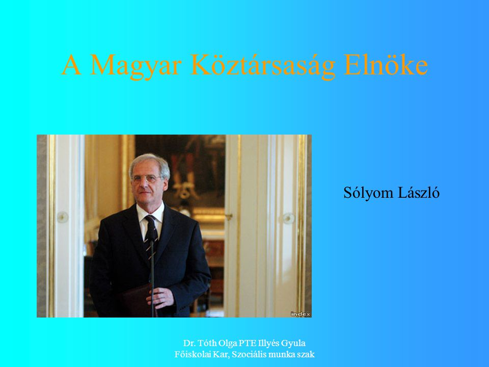 Dr. Tóth Olga PTE Illyés Gyula Főiskolai Kar, Szociális munka szak A Magyar Köztársaság Elnöke Sólyom László