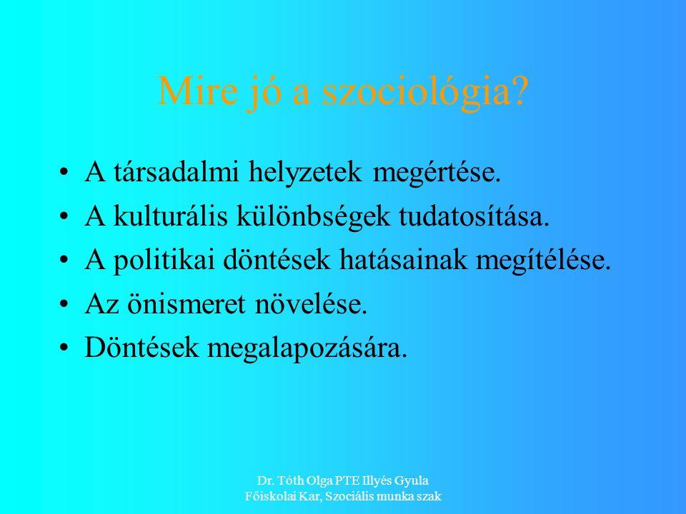 Dr. Tóth Olga PTE Illyés Gyula Főiskolai Kar, Szociális munka szak Mire jó a szociológia.
