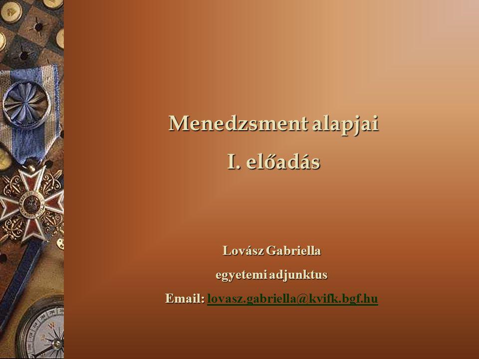 Menedzsment alapjai I. előadás Lovász Gabriella egyetemi adjunktus Email: Email: lovasz.gabriella@kvifk.bgf.hulovasz.gabriella@kvifk.bgf.hu