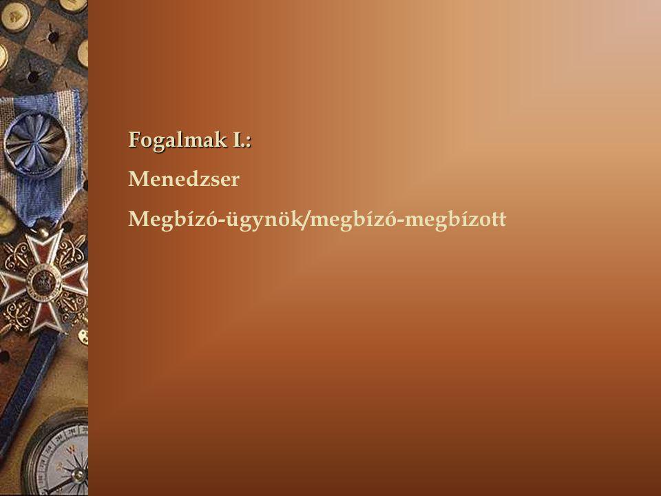 Fogalmak I. : Menedzser Megbízó-ügynök/megbízó-megbízott
