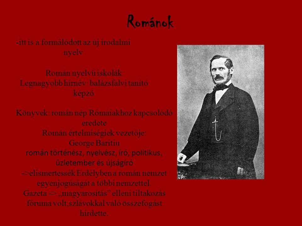 Románok -itt is a formálódott az új irodalmi nyelv Román nyelvű iskolák Legnagyobb hírnév: balázsfalvi tanító képző Könyvek: román nép Rómaiakhoz kapcsolódó eredete Román értelmiségiek vezetője: George Baritiu román történész, nyelvész, író, politikus, üzletember és újságíró ->elismertessék Erdélyben a román nemzet egyenjogúságát a többi nemzettel.