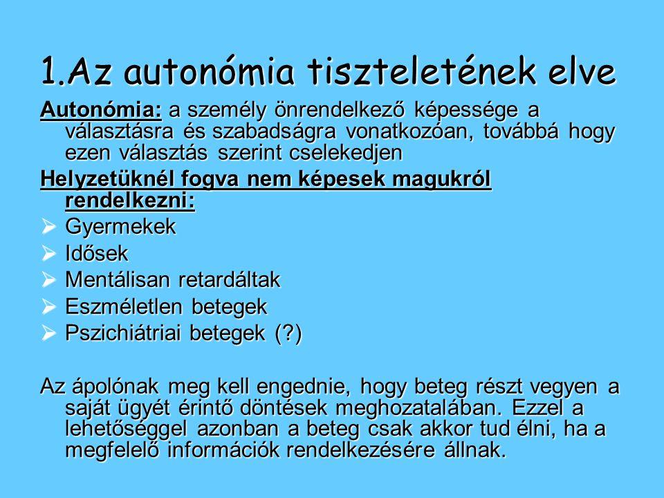 1.Az autonómia tiszteletének elve Autonómia: a személy önrendelkező képessége a választásra és szabadságra vonatkozóan, továbbá hogy ezen választás szerint cselekedjen Helyzetüknél fogva nem képesek magukról rendelkezni:  Gyermekek  Idősek  Mentálisan retardáltak  Eszméletlen betegek  Pszichiátriai betegek (?) Az ápolónak meg kell engednie, hogy beteg részt vegyen a saját ügyét érintő döntések meghozatalában.