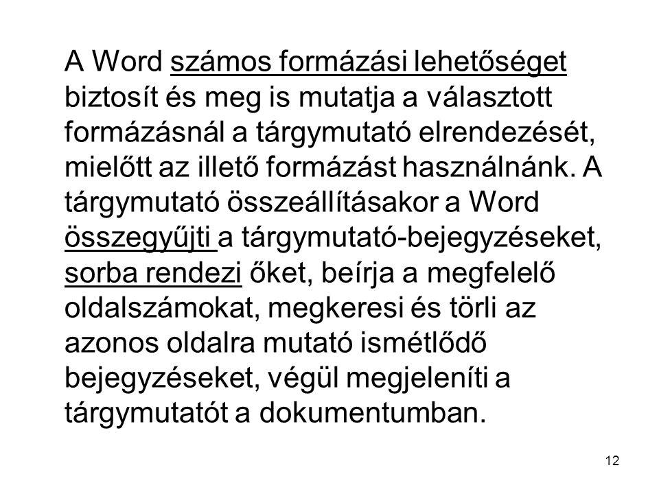 12 A Word számos formázási lehetőséget biztosít és meg is mutatja a választott formázásnál a tárgymutató elrendezését, mielőtt az illető formázást használnánk.
